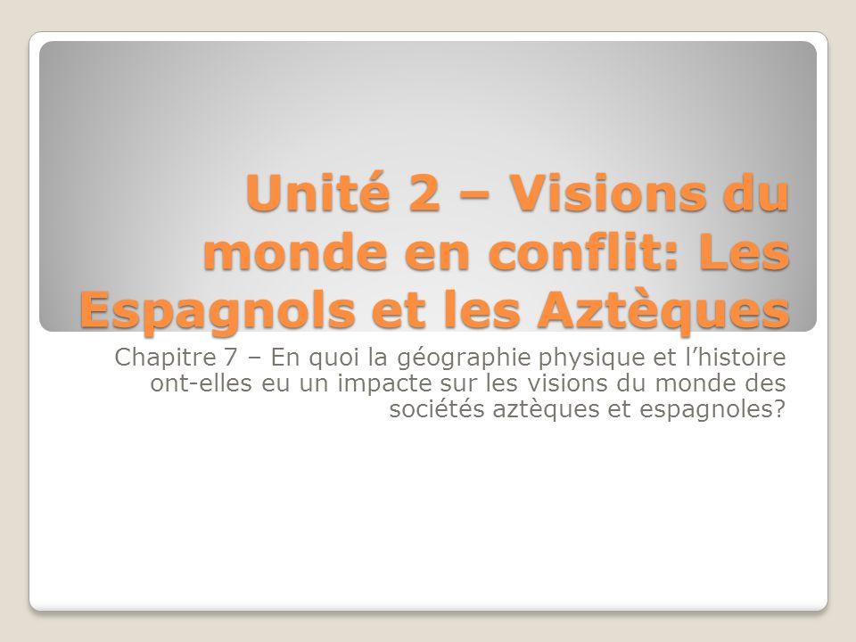 Unité 2 – Visions du monde en conflit: Les Espagnols et les Aztèques Chapitre 7 – En quoi la géographie physique et lhistoire ont-elles eu un impacte