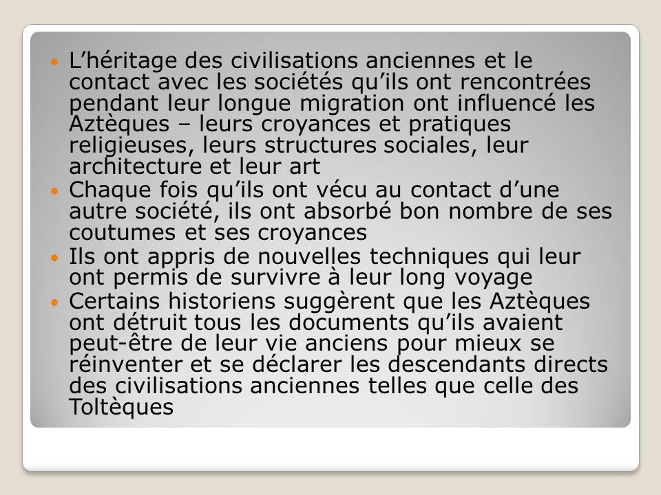Lhéritage des civilisations anciennes et le contact avec les sociétés quils ont rencontrées pendant leur longue migration ont influencé les Aztèques –