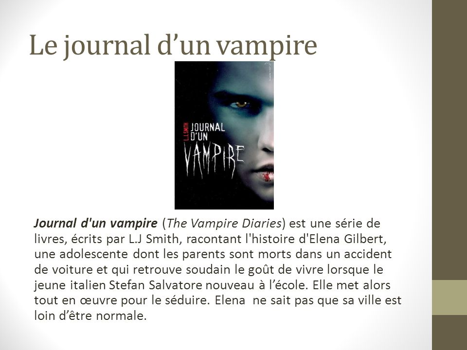 Le journal dun vampire Journal d'un vampire (The Vampire Diaries) est une série de livres, écrits par L.J Smith, racontant l'histoire d'Elena Gilbert,