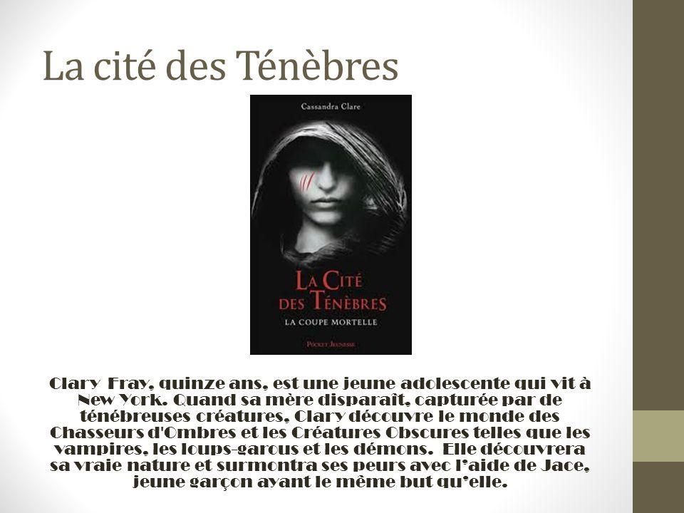 La cité des Ténèbres Clary Fray, quinze ans, est une jeune adolescente qui vit à New York. Quand sa mère disparaît, capturée par de ténébreuses créatu