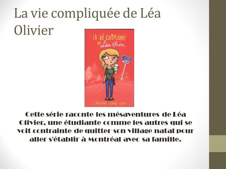 La vie compliquée de Léa Olivier Cette série raconte les mésaventures de Léa Olivier, une étudiante comme les autres qui se voit contrainte de quitter