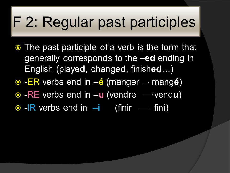 F 2: Regular past participles The past participle of a verb is the form that generally corresponds to the –ed ending in English (played, changed, finished…) -ER verbs end in –é (mangermangé) -RE verbs end in –u (vendre vendu) -IR verbs end in –i (finir fini)
