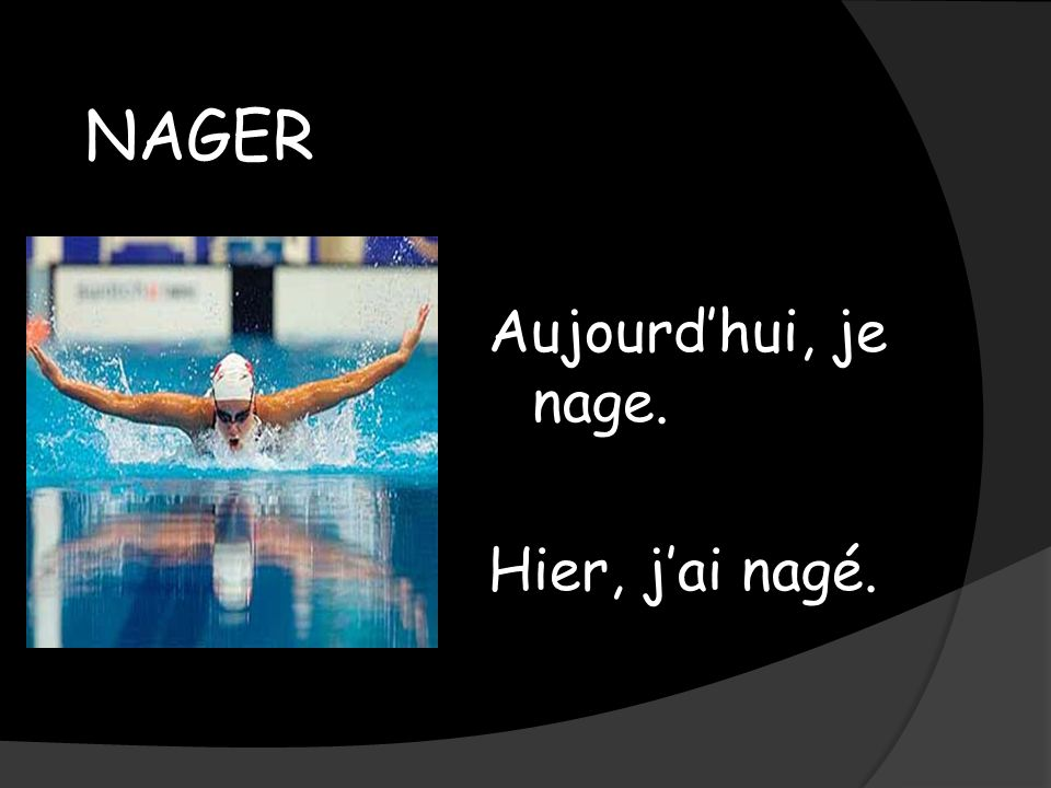 NAGER Aujourdhui, je nage. Hier, jai nagé.