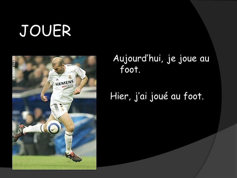 JOUER Aujourdhui, je joue au foot. Hier, jai joué au foot.