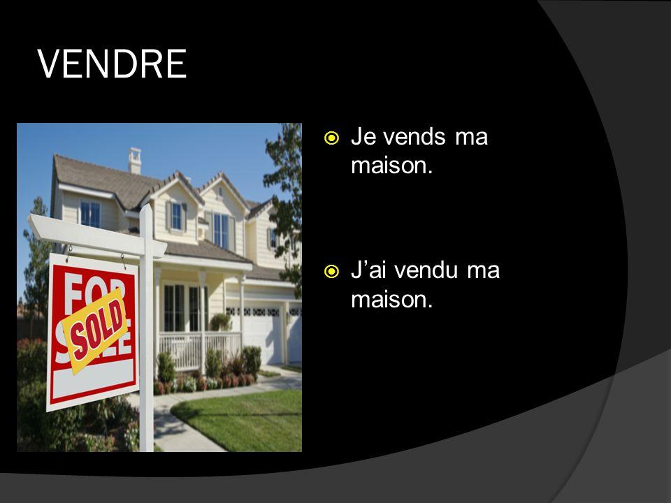 VENDRE Je vends ma maison. Jai vendu ma maison.
