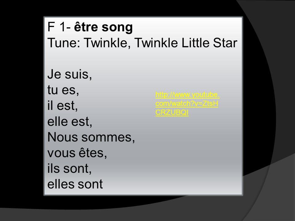 F 1- être song Tune: Twinkle, Twinkle Little Star Je suis, tu es, il est, elle est, Nous sommes, vous êtes, ils sont, elles sont http://www.youtube.