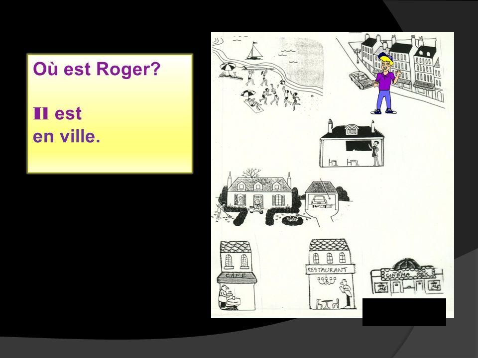 Où est Roger? Il est en ville.