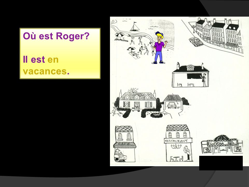 Où est Roger? Il est en vacances.