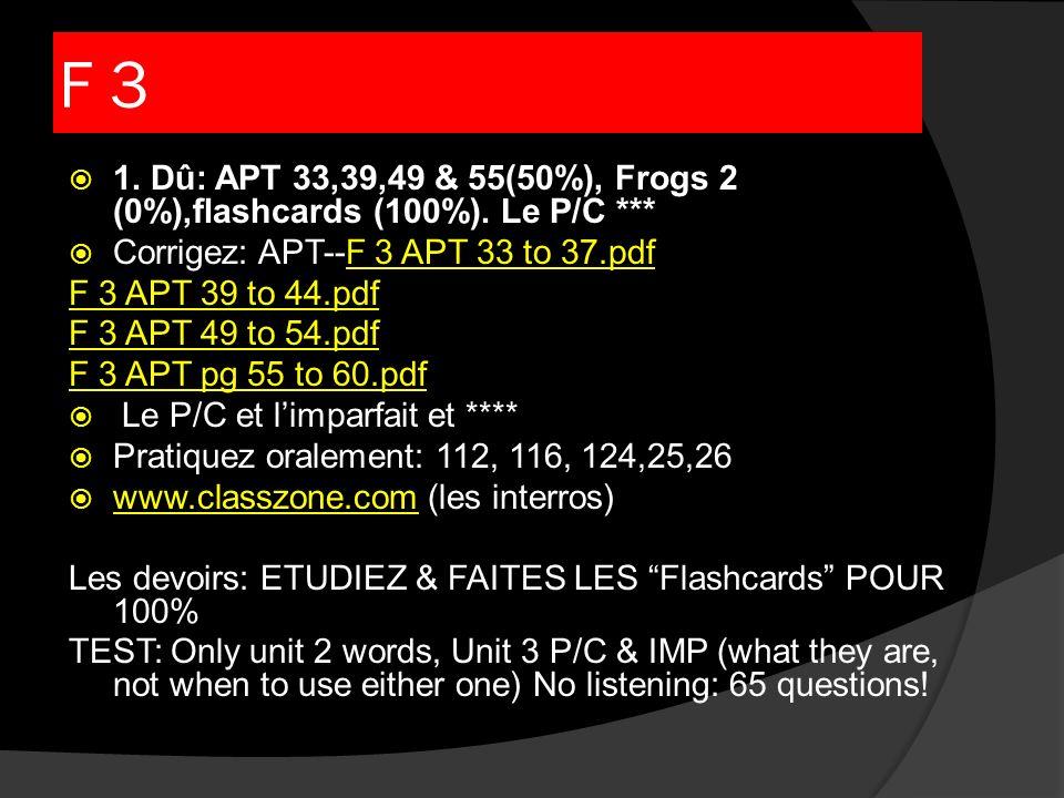 F 3 1. Dû: APT 33,39,49 & 55(50%), Frogs 2 (0%),flashcards (100%). Le P/C *** Corrigez: APT--F 3 APT 33 to 37.pdfF 3 APT 33 to 37.pdf F 3 APT 39 to 44