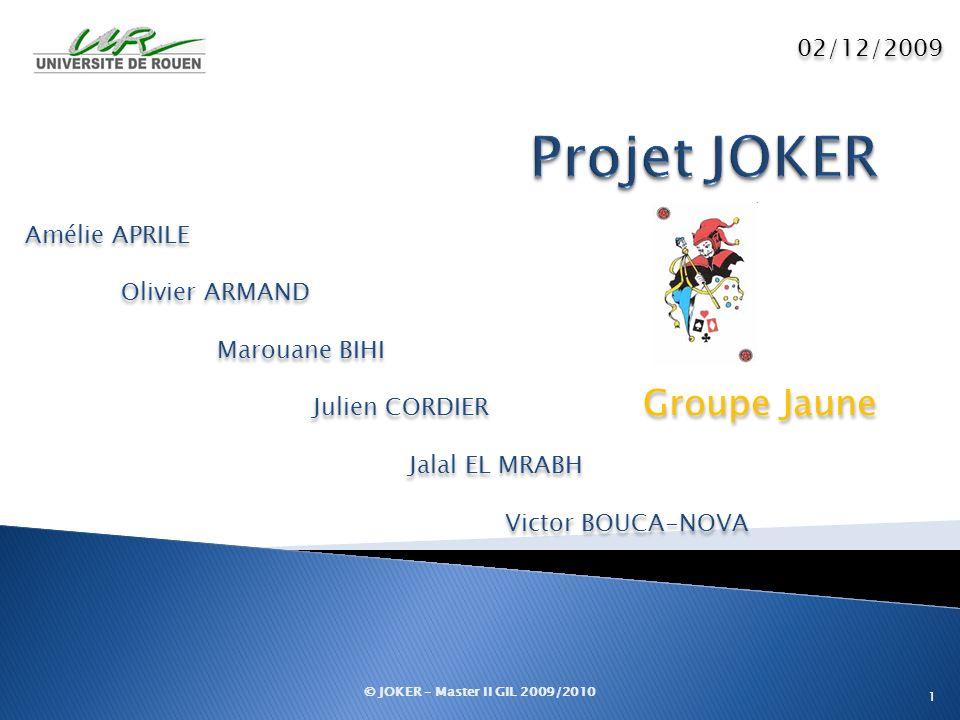 Groupe Jaune © JOKER – Master II GIL 2009/2010 1 02/12/2009 Amélie APRILE Olivier ARMAND Marouane BIHI Julien CORDIER Jalal EL MRABH Victor BOUCA-NOVA