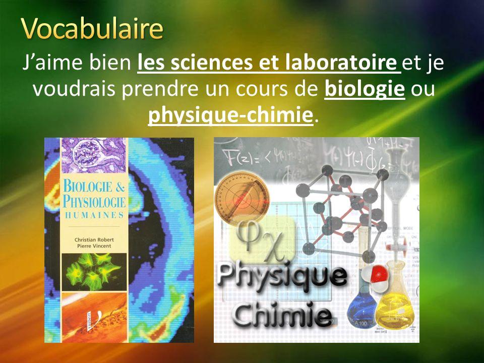 Jaime bien les sciences et laboratoire et je voudrais prendre un cours de biologie ou physique-chimie.