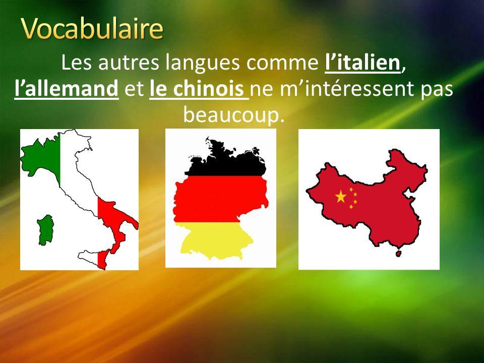Les autres langues comme litalien, lallemand et le chinois ne mintéressent pas beaucoup.