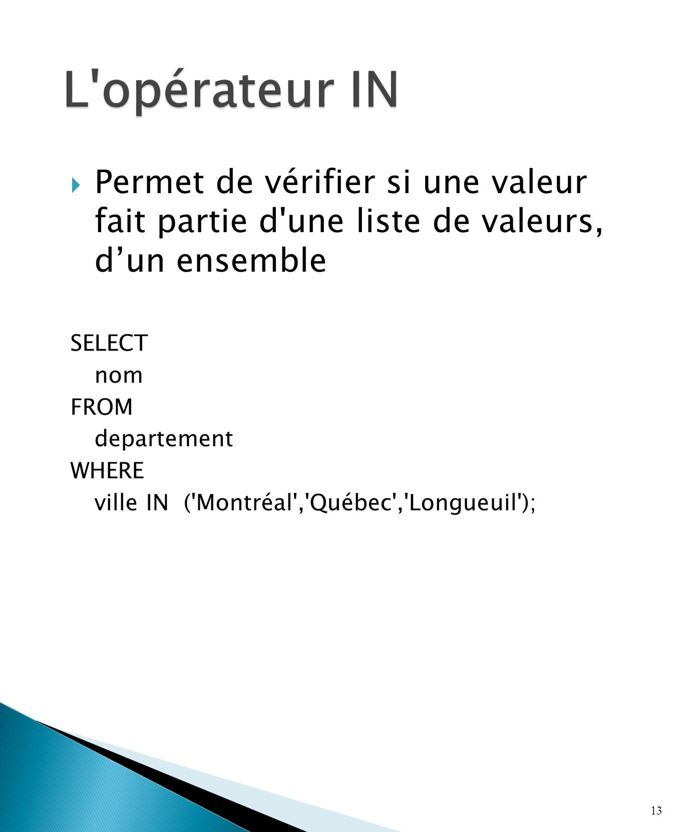 Permet de vérifier si une valeur fait partie d une liste de valeurs, dun ensemble SELECT nom FROM departement WHERE ville IN ( Montréal , Québec , Longueuil ); 13