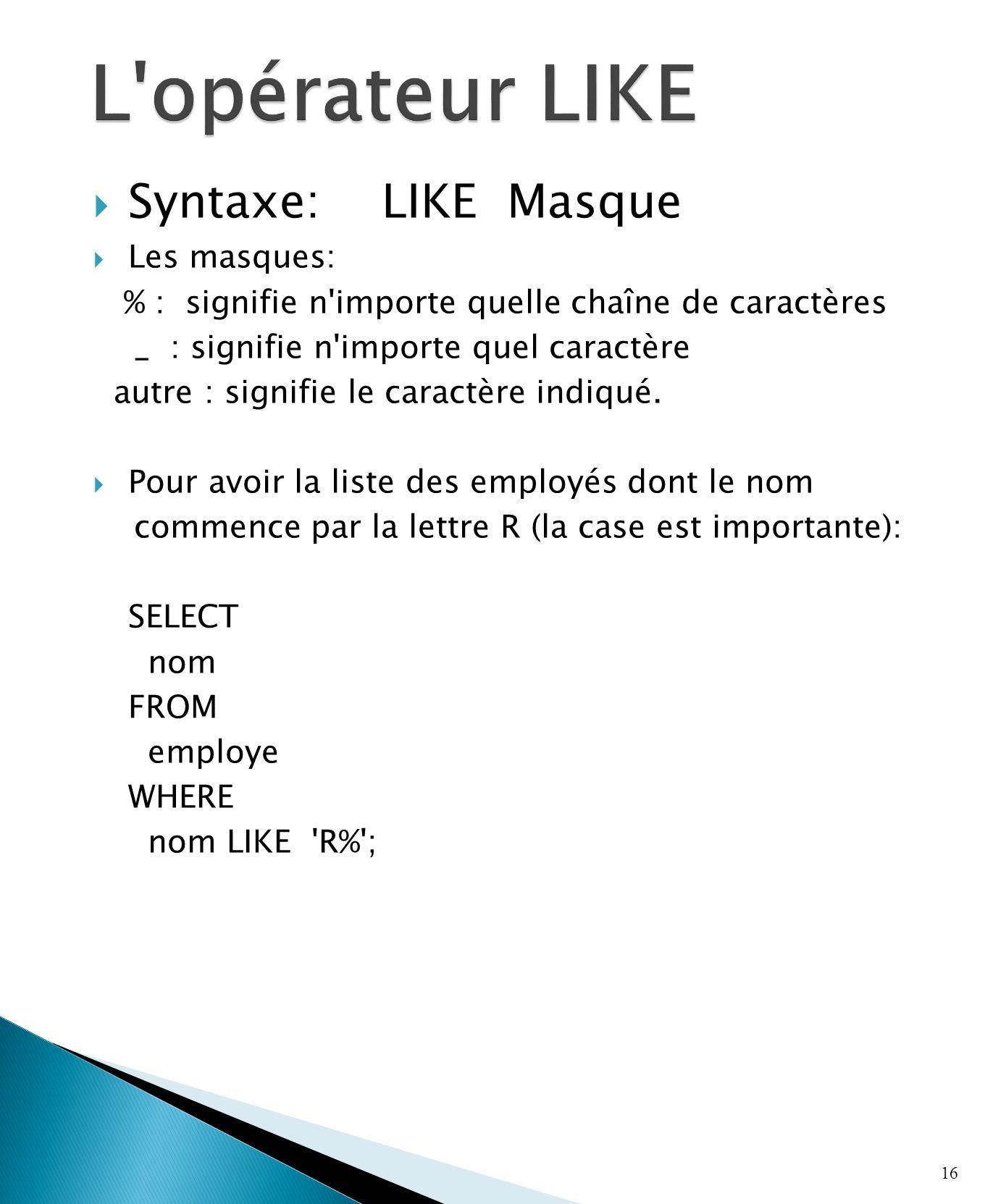 Syntaxe: LIKE Masque Les masques: % : signifie n importe quelle chaîne de caractères _ : signifie n importe quel caractère autre : signifie le caractère indiqué.