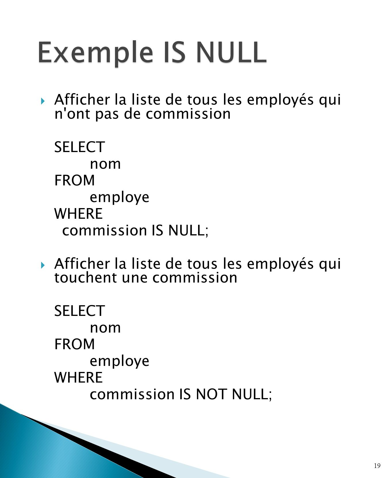 Afficher la liste de tous les employés qui n ont pas de commission SELECT nom FROM employe WHERE commission IS NULL; Afficher la liste de tous les employés qui touchent une commission SELECT nom FROM employe WHERE commission IS NOT NULL; 19