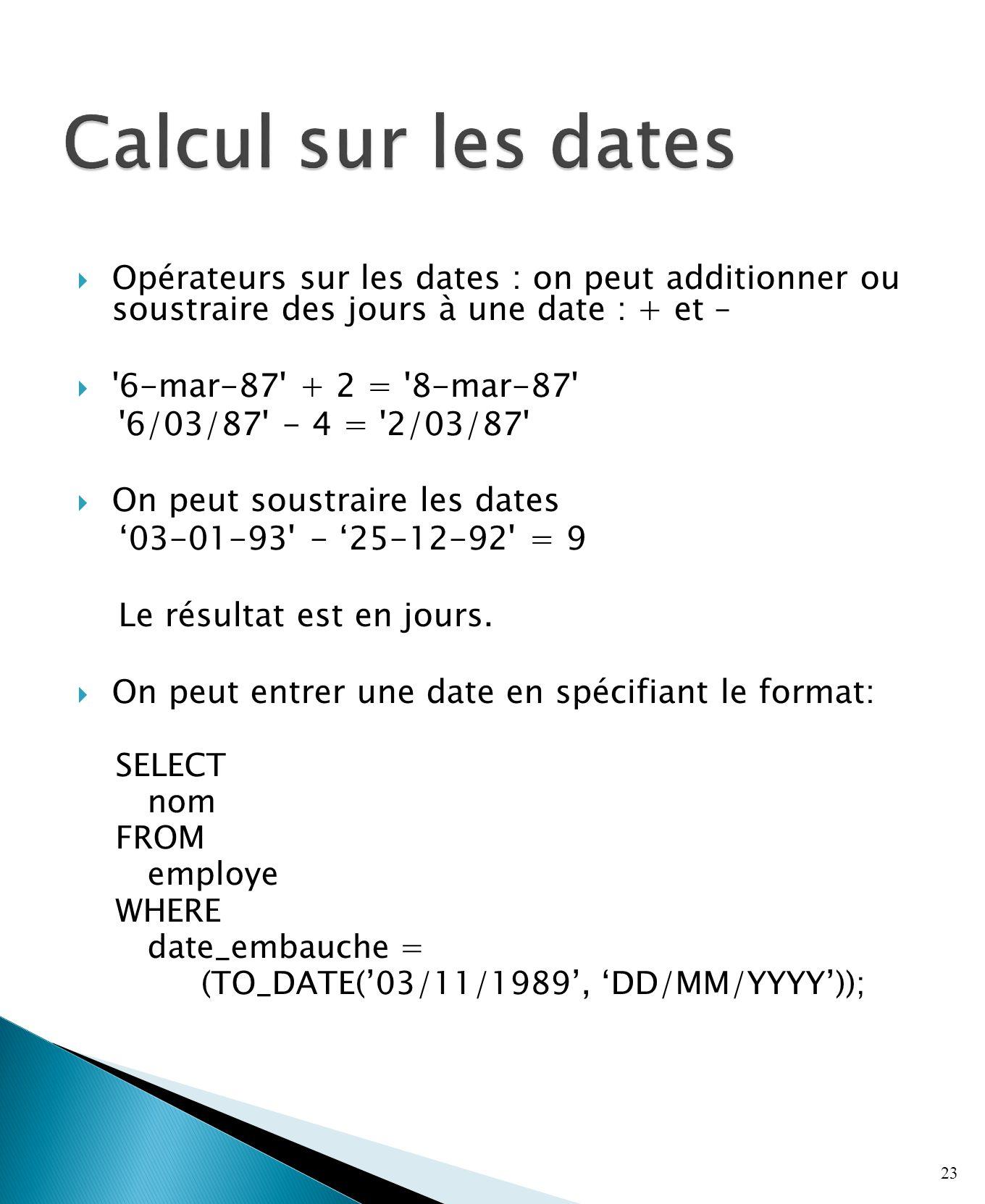 Opérateurs sur les dates : on peut additionner ou soustraire des jours à une date : + et – 6-mar-87 + 2 = 8-mar-87 6/03/87 - 4 = 2/03/87 On peut soustraire les dates 03-01-93 - 25-12-92 = 9 Le résultat est en jours.