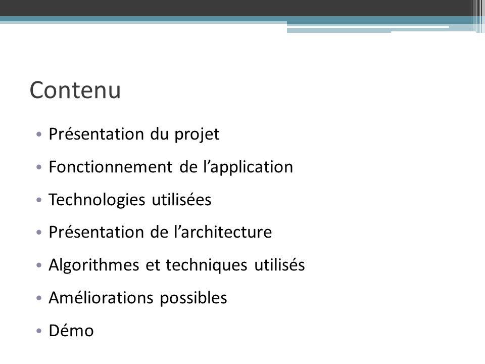 Contenu Présentation du projet Fonctionnement de lapplication Technologies utilisées Présentation de larchitecture Algorithmes et techniques utilisés Améliorations possibles Démo