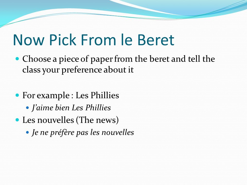 Now Pick From le Beret Choose a piece of paper from the beret and tell the class your preference about it For example : Les Phillies Jaime bien Les Phillies Les nouvelles (The news) Je ne préfère pas les nouvelles