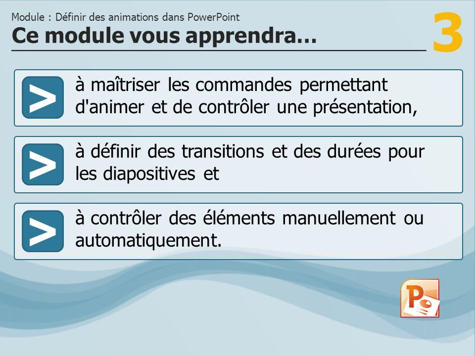 3 >> à définir des transitions et des durées pour les diapositives et à contrôler des éléments manuellement ou automatiquement. Ce module vous apprend