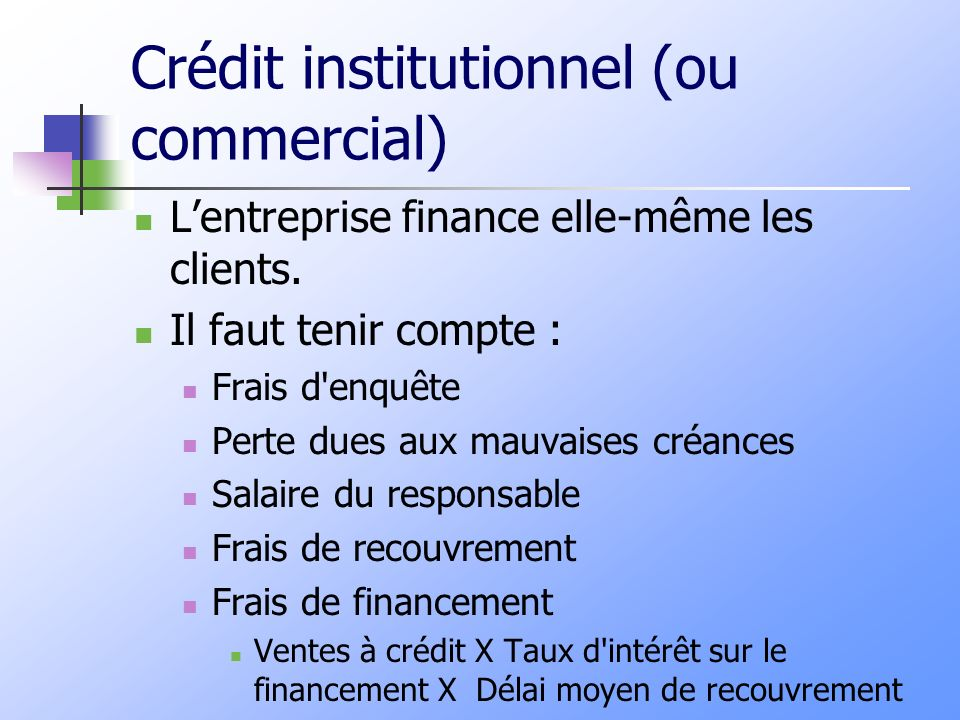 Crédit institutionnel (ou commercial) Lentreprise finance elle-même les clients. Il faut tenir compte : Frais d'enquête Perte dues aux mauvaises créan