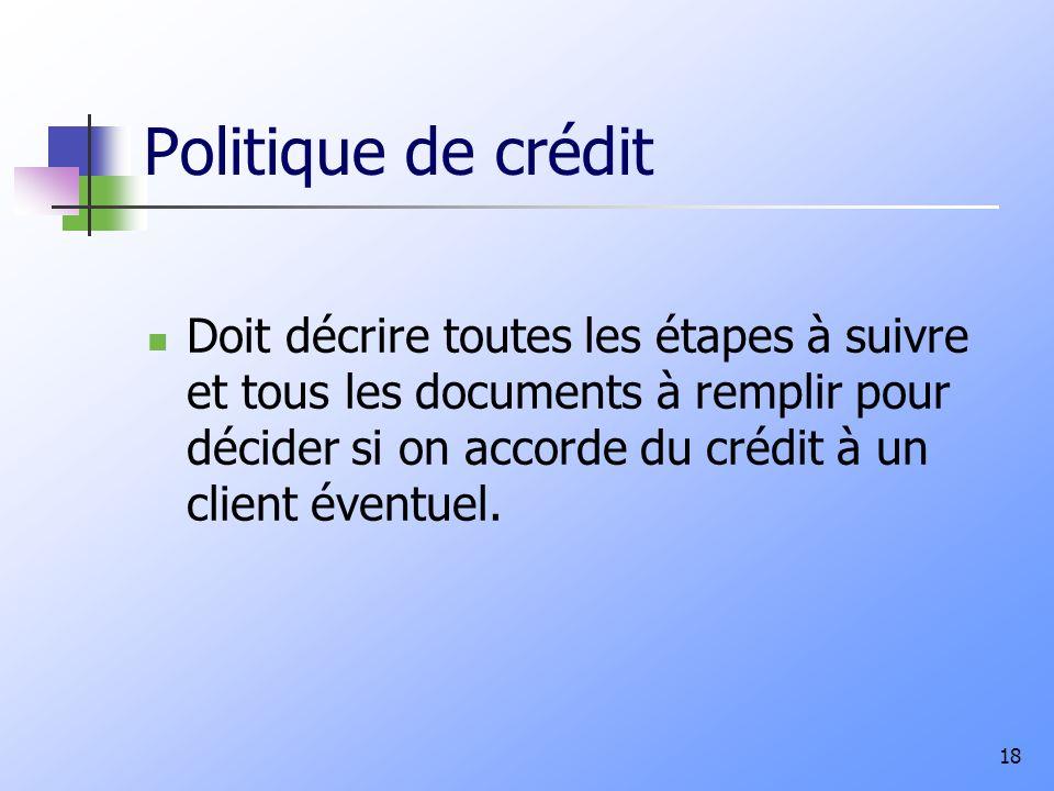 Politique de crédit Doit décrire toutes les étapes à suivre et tous les documents à remplir pour décider si on accorde du crédit à un client éventuel.