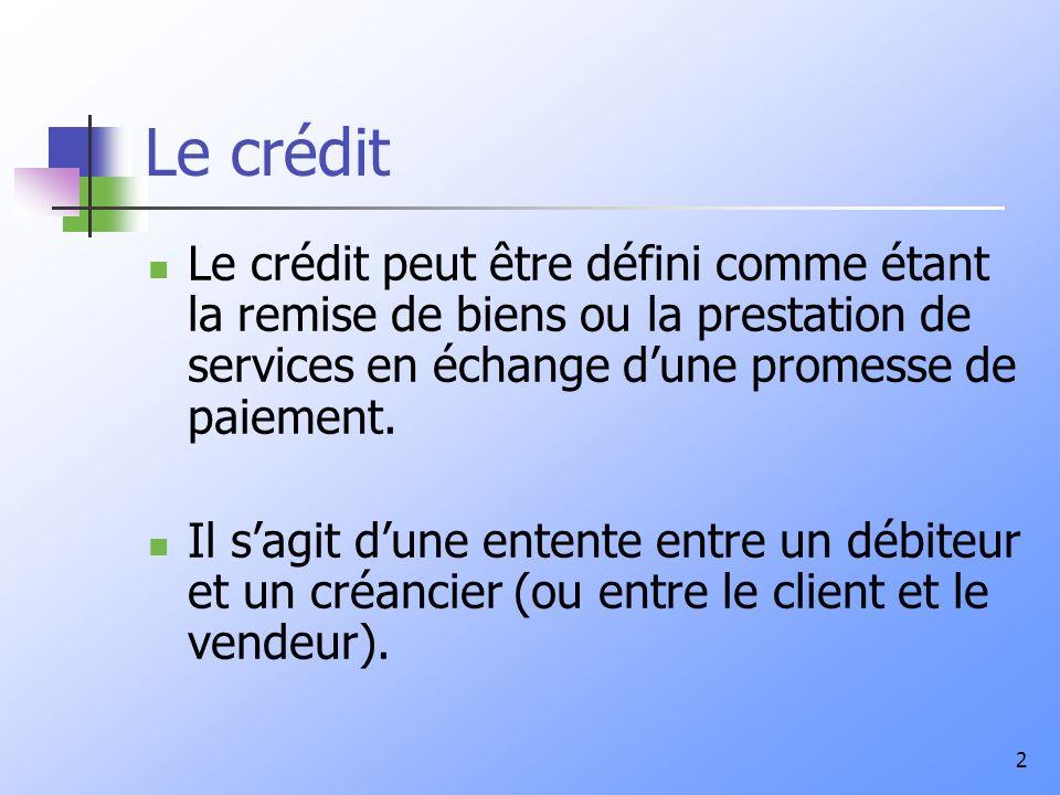 2 Le crédit Le crédit peut être défini comme étant la remise de biens ou la prestation de services en échange dune promesse de paiement. Il sagit dune