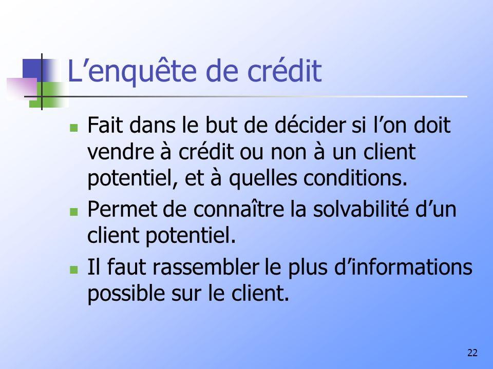 22 Lenquête de crédit Fait dans le but de décider si lon doit vendre à crédit ou non à un client potentiel, et à quelles conditions. Permet de connaît