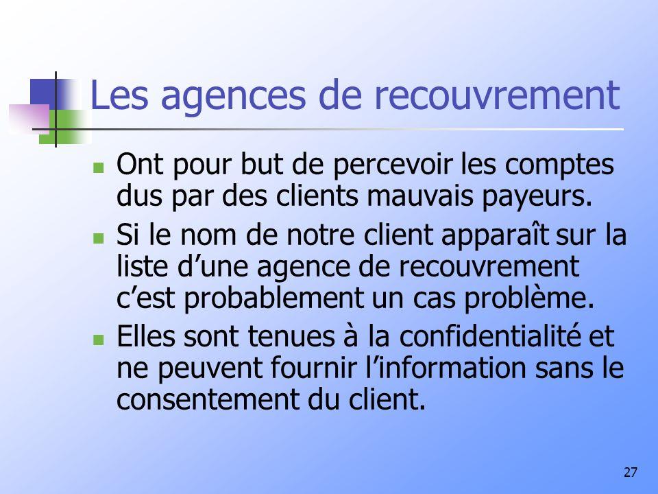27 Les agences de recouvrement Ont pour but de percevoir les comptes dus par des clients mauvais payeurs. Si le nom de notre client apparaît sur la li