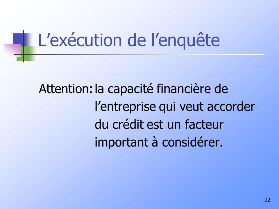 32 Lexécution de lenquête Attention:la capacité financière de lentreprise qui veut accorder du crédit est un facteur important à considérer.