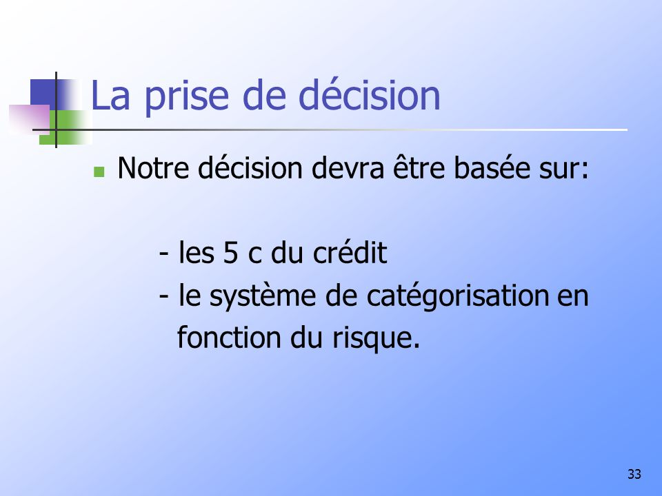 33 La prise de décision Notre décision devra être basée sur: - les 5 c du crédit - le système de catégorisation en fonction du risque.