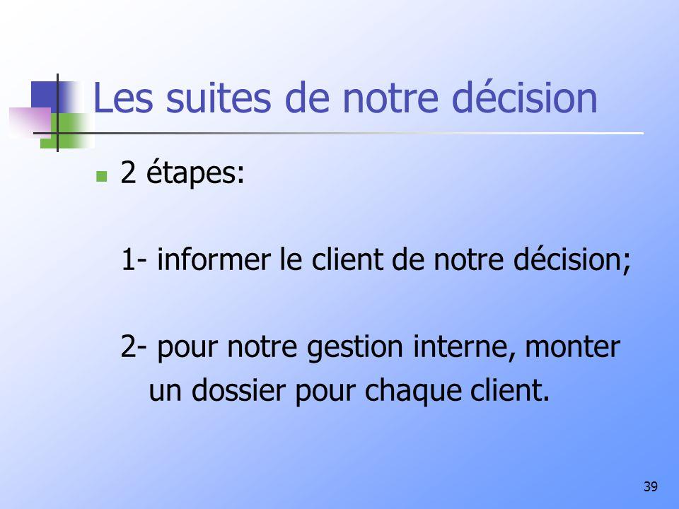 39 Les suites de notre décision 2 étapes: 1- informer le client de notre décision; 2- pour notre gestion interne, monter un dossier pour chaque client