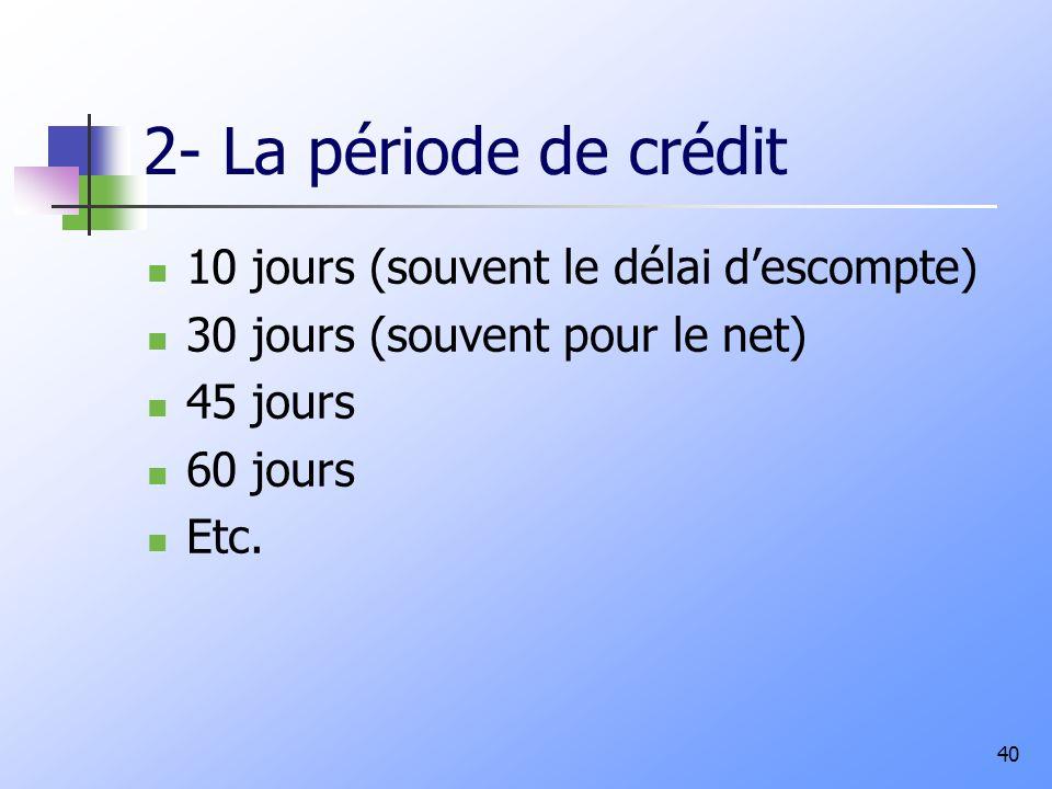 2- La période de crédit 10 jours (souvent le délai descompte) 30 jours (souvent pour le net) 45 jours 60 jours Etc. 40