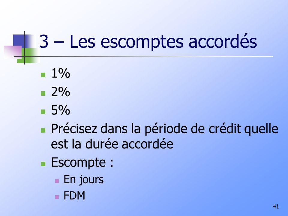 3 – Les escomptes accordés 1% 2% 5% Précisez dans la période de crédit quelle est la durée accordée Escompte : En jours FDM 41