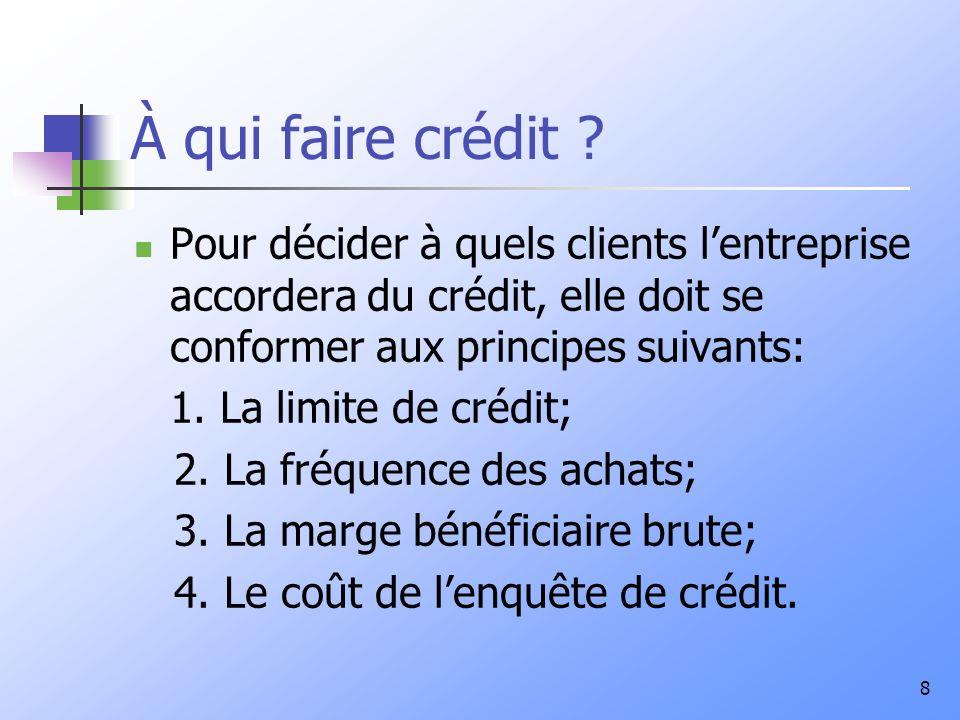 8 À qui faire crédit ? Pour décider à quels clients lentreprise accordera du crédit, elle doit se conformer aux principes suivants: 1. La limite de cr