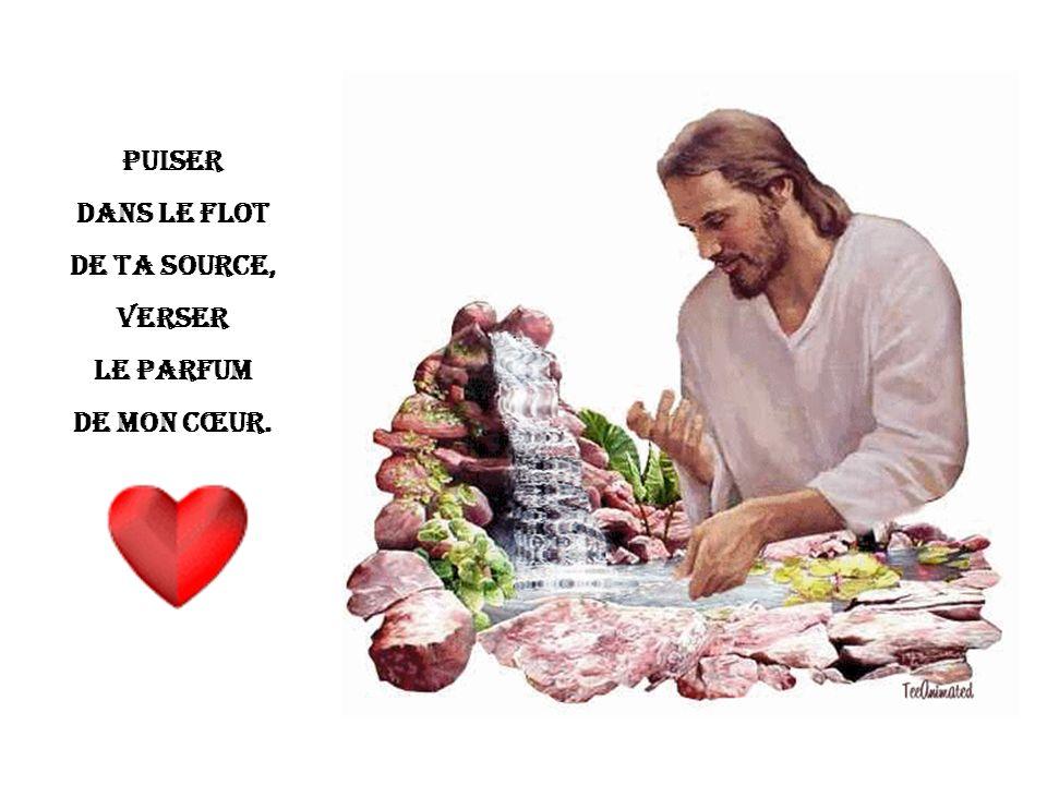 Puiser dans le flot De ta source, Verser le parfum De mon cœur.