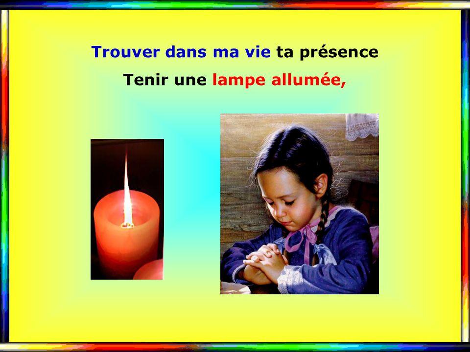 .. Trouver dans ma vie ta présence Tenir une lampe allumée,