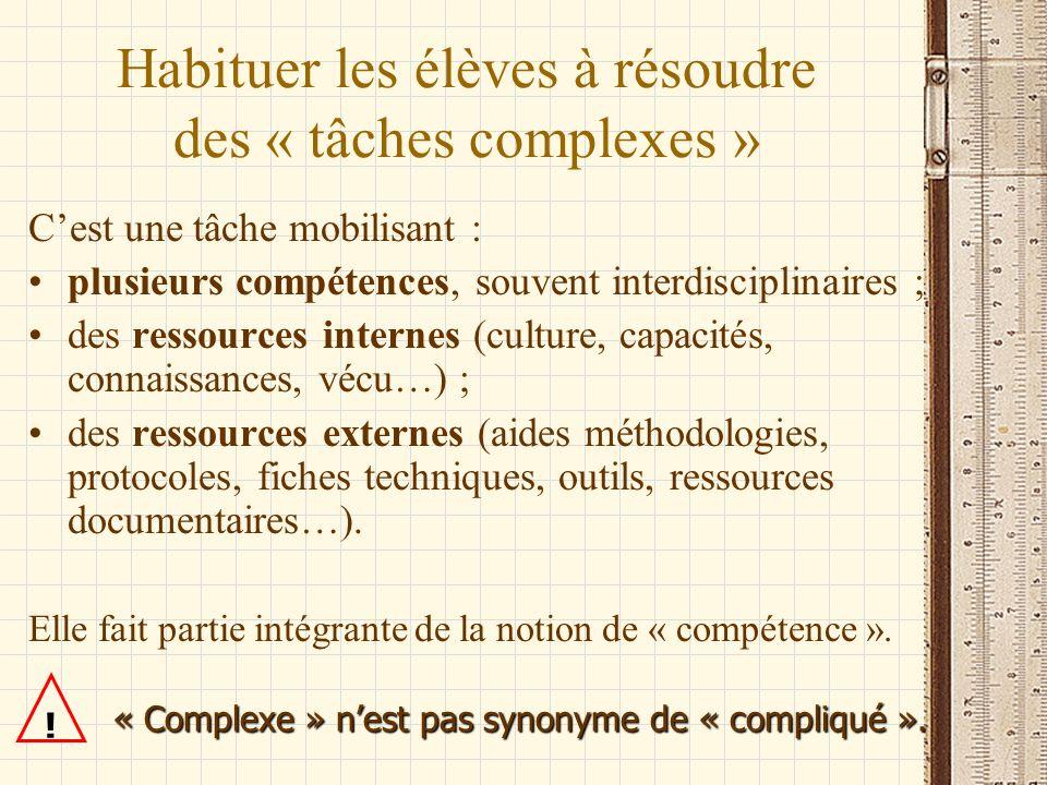 Habituer les élèves à résoudre des « tâches complexes » Cest une tâche mobilisant : plusieurs compétences, souvent interdisciplinaires ; des ressource