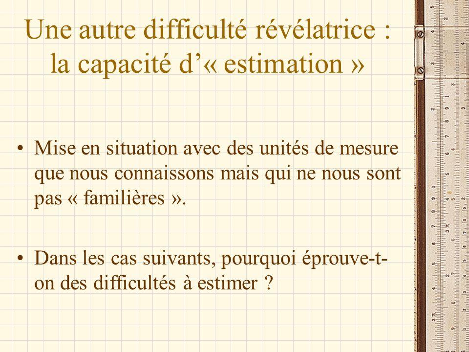 Une autre difficulté révélatrice : la capacité d« estimation » Mise en situation avec des unités de mesure que nous connaissons mais qui ne nous sont