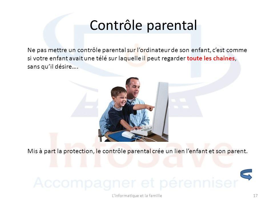 Linformatique et la famille17 Contrôle parental Ne pas mettre un contrôle parental sur lordinateur de son enfant, cest comme si votre enfant avait une télé sur laquelle il peut regarder toute les chaines, sans quil désire….