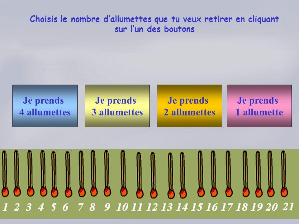 Choisis le nombre dallumettes que tu veux retirer en cliquant sur lun des boutons Je prends 4 allumettes Je prends 3 allumettes Je prends 1 allumette Je prends 2 allumettes