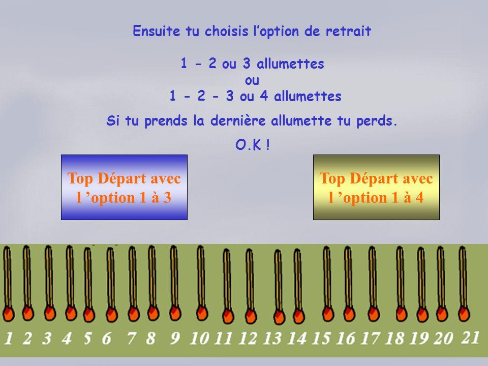 Ensuite tu choisis loption de retrait 1 - 2 ou 3 allumettes ou 1 - 2 - 3 ou 4 allumettes Si tu prends la dernière allumette tu perds. O.K ! Top Départ