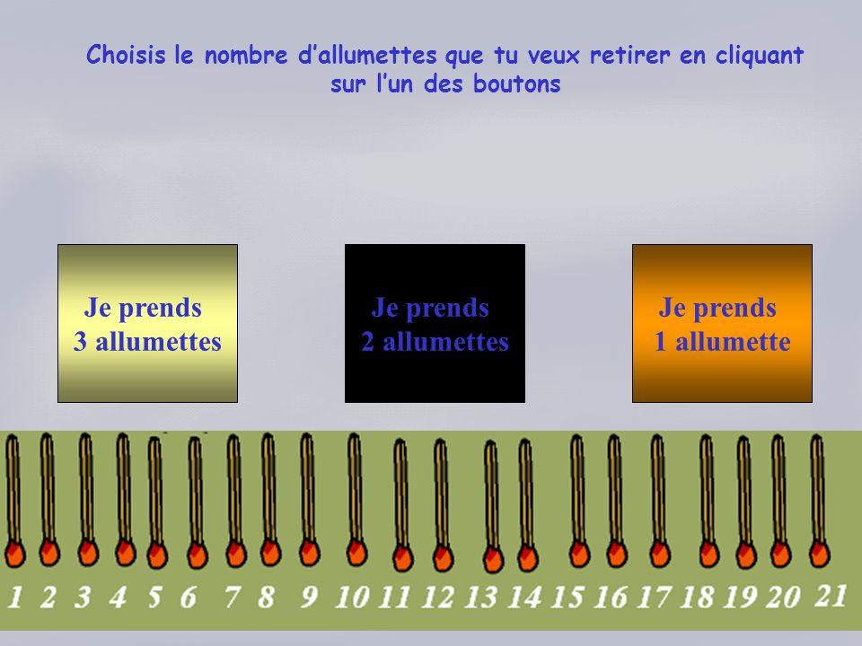 Choisis le nombre dallumettes que tu veux retirer en cliquant sur lun des boutons Je prends 3 allumettes Je prends 2 allumettes Je prends 1 allumette