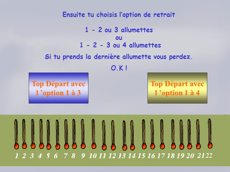 Ensuite tu choisis loption de retrait 1 - 2 ou 3 allumettes ou 1 - 2 - 3 ou 4 allumettes Si tu prends la dernière allumette vous perdez. O.K ! Top Dép