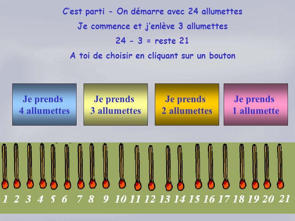 Cest parti - On démarre avec 24 allumettes Je commence et jenlève 3 allumettes 24 - 3 = reste 21 A toi de choisir en cliquant sur un bouton Je prends