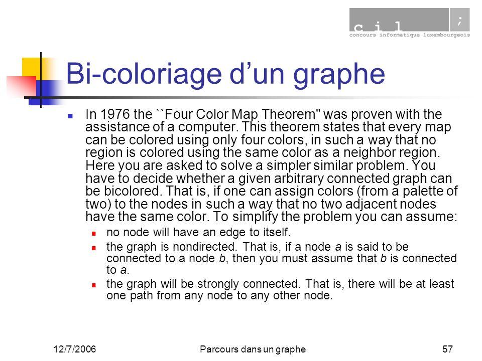 12/7/2006Parcours dans un graphe57 Bi-coloriage dun graphe In 1976 the ``Four Color Map Theorem