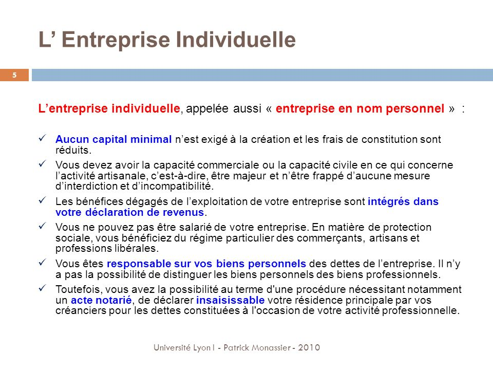 L Entreprise Individuelle 5 Université Lyon I - Patrick Monassier - 2010 Lentreprise individuelle, appelée aussi « entreprise en nom personnel » : Auc