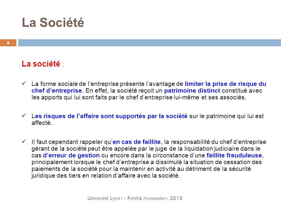 La Société 6 Université Lyon I - Patrick Monassier - 2010 La société : La forme sociale de lentreprise présente lavantage de limiter la prise de risqu