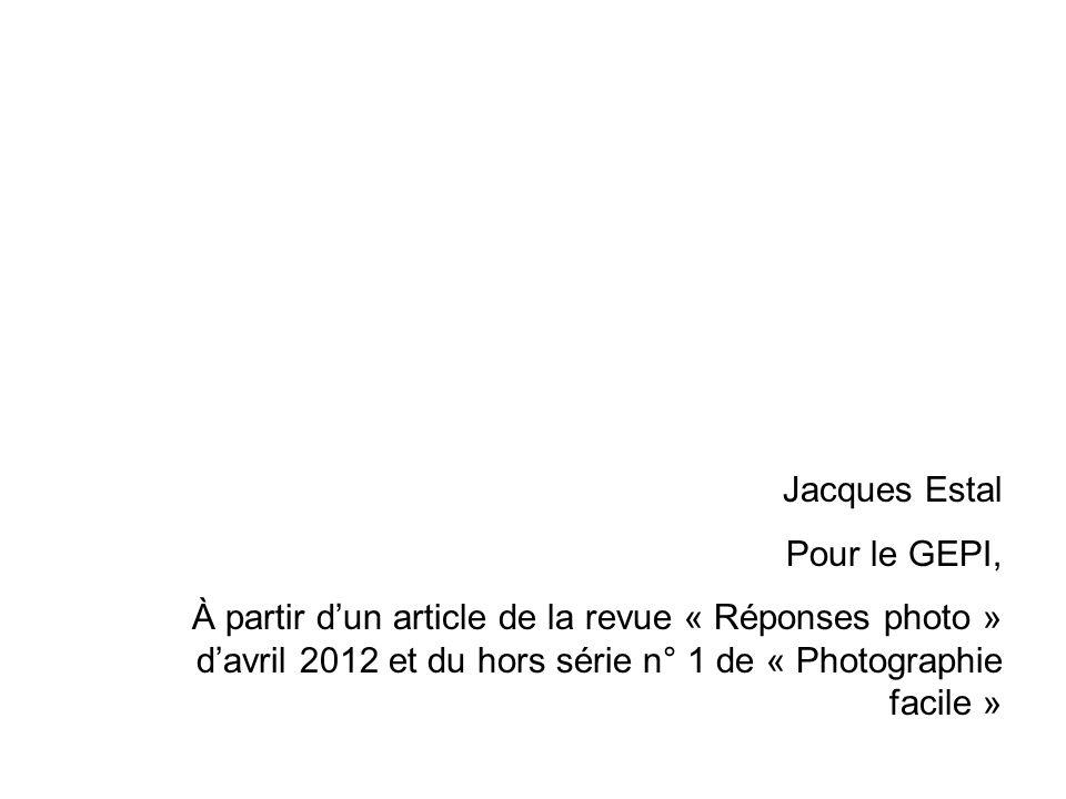 Jacques Estal Pour le GEPI, À partir dun article de la revue « Réponses photo » davril 2012 et du hors série n° 1 de « Photographie facile »