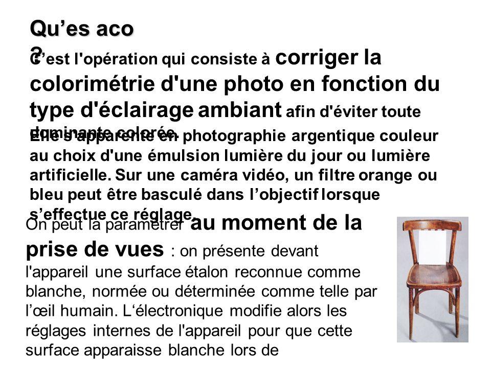 Ques aco ? Cest l'opération qui consiste à corriger la colorimétrie d'une photo en fonction du type d'éclairage ambiant afin d'éviter toute dominante