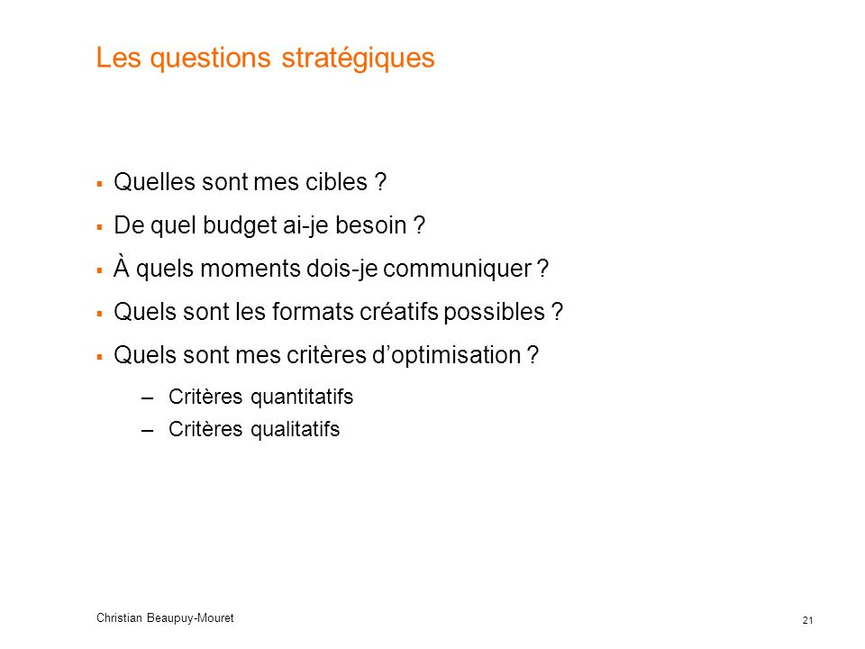 21 Christian Beaupuy-Mouret Les questions stratégiques Quelles sont mes cibles ? De quel budget ai-je besoin ? À quels moments dois-je communiquer ? Q